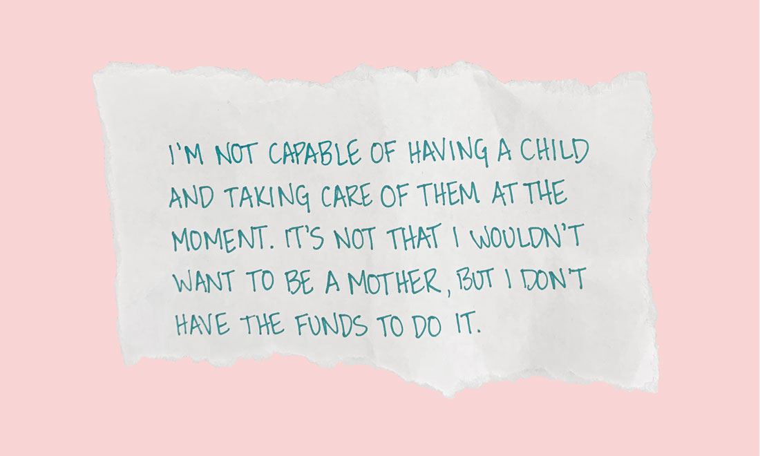 I'm not capable of having a child and taking care of them at the moment. It's not that I wouldn't want to be a mother, but I don't have the funds to do it.